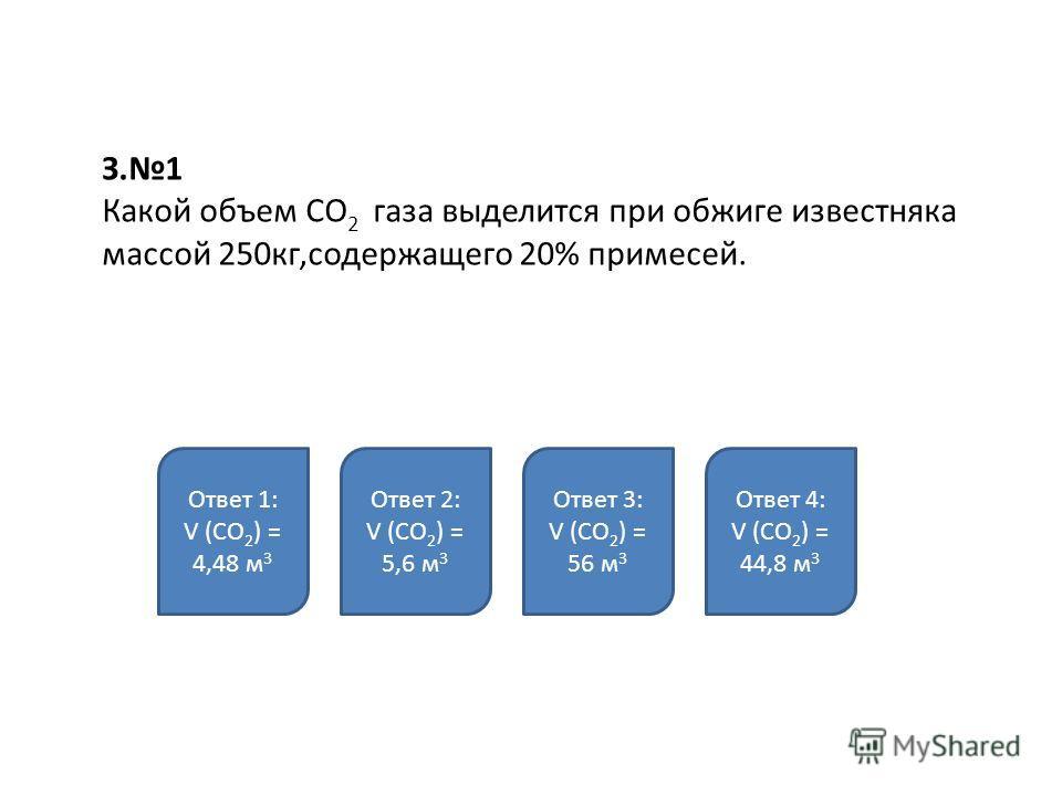 З.1 Какой объем СО 2 газа выделится при обжиге известняка массой 250кг,содержащего 20% примесей. Ответ 1: V (СО 2 ) = 4,48 м 3 Ответ 2: V (СО 2 ) = 5,6 м 3 Ответ 3: V (СО 2 ) = 56 м 3 Ответ 4: V (СО 2 ) = 44,8 м 3