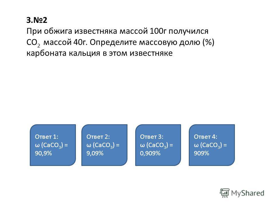 З.2 При обжига известняка массой 100г получился СО 2 массой 40г. Определите массовую долю (%) карбоната кальция в этом известняке Ответ 1: ω (СаСО 3 ) = 90,9% Ответ 2: ω (СаСО 3 ) = 9,09% Ответ 3: ω (СаСО 3 ) = 0,909% Ответ 4: ω (СаСО 3 ) = 909%