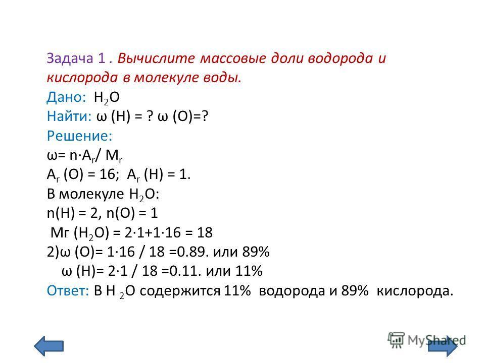 Задача 1. Вычислите массовые доли водорода и кислорода в молекуле воды. Дано: Н 2 О Найти: ω (Н) = ? ω (О)=? Решение: ω= nA r / M r А r (О) = 16; А r (H) = 1. В молекуле Н 2 О: n(H) = 2, n(О) = 1 Мг (Н 2 О) = 21+116 = 18 2)ω (О)= 116 / 18 =0.89. или