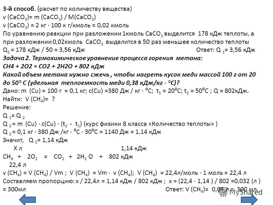 3-й способ. (расчет по количеству вещества) v (СаСО 3 )= m (СаСО 3 ) / M(СаСО 3 ) v (СаСО 3 ) = 2 кг 100 к г/кмоль = 0,02 кмоль По уравнению реакции при разложении 1кмоль СаСО 3 выделится 178 кДж теплоты, а при разложении 0,02кмоль СаСО 3 выделится в