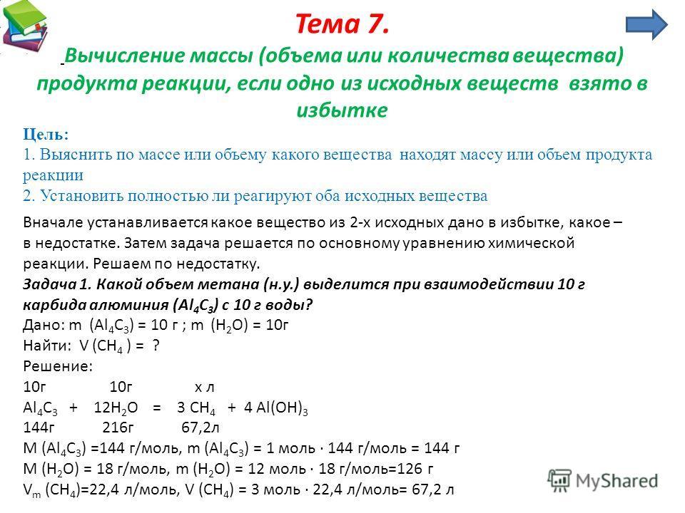 Тема 7. Вычисление массы (объема или количества вещества) продукта реакции, если одно из исходных веществ взято в избытке Цель: 1. Выяснить по массе или объему какого вещества находят массу или объем продукта реакции 2. Установить полностью ли реагир