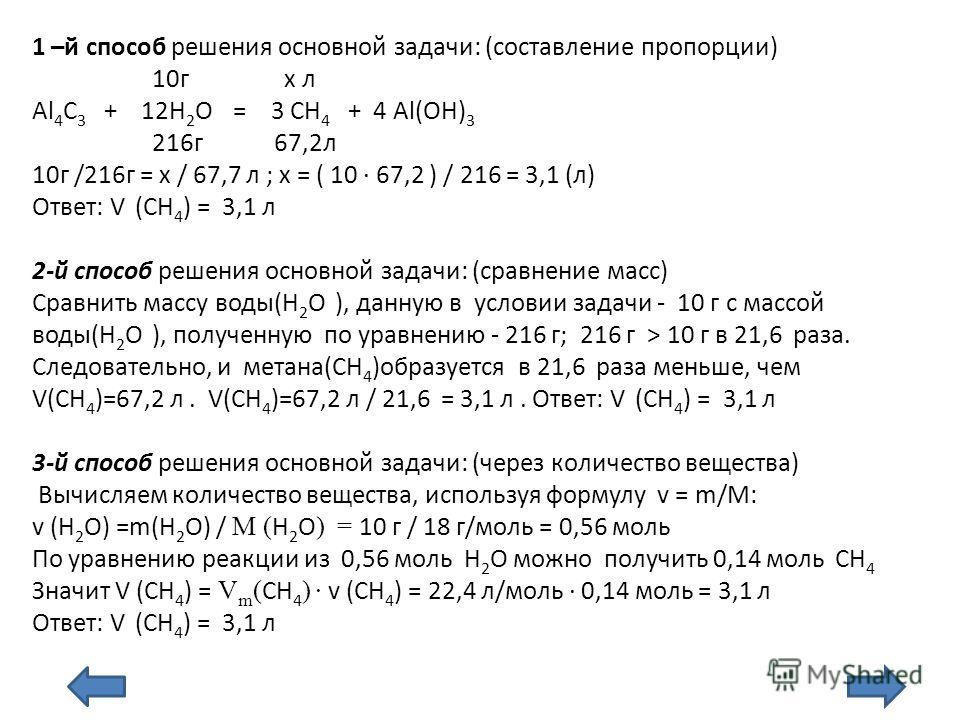 1 –й способ решения основной задачи: (составление пропорции) 10г х л Al 4 C 3 + 12H 2 O = 3 CH 4 + 4 Al(ОН) 3 216г 67,2л 10г /216г = х / 67,7 л ; х = ( 10 67,2 ) / 216 = 3,1 (л) Ответ: V (СН 4 ) = 3,1 л 2-й способ решения основной задачи: (сравнение