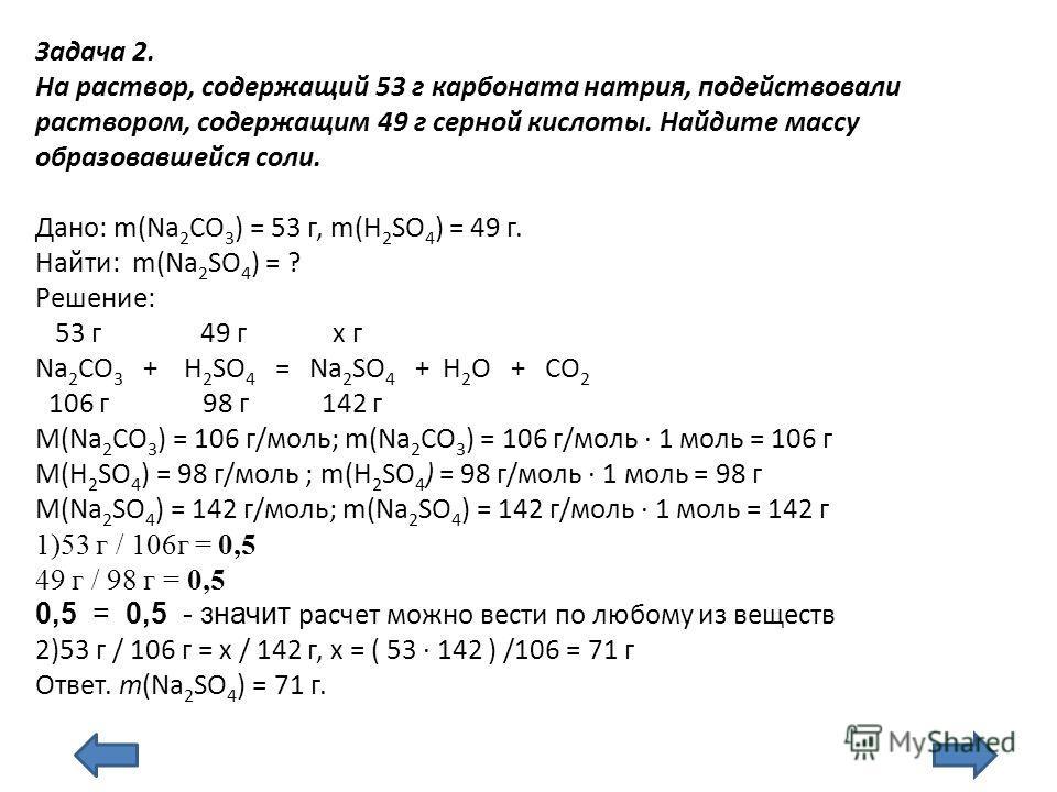 Задача 2. На раствор, содержащий 53 г карбоната натрия, подействовали раствором, содержащим 49 г серной кислоты. Найдите массу образовавшейся соли. Дано: m(Na 2 CO 3 ) = 53 г, m(H 2 SO 4 ) = 49 г. Найти: m(Na 2 SO 4 ) = ? Решение: 53 г 49 г х г Na 2