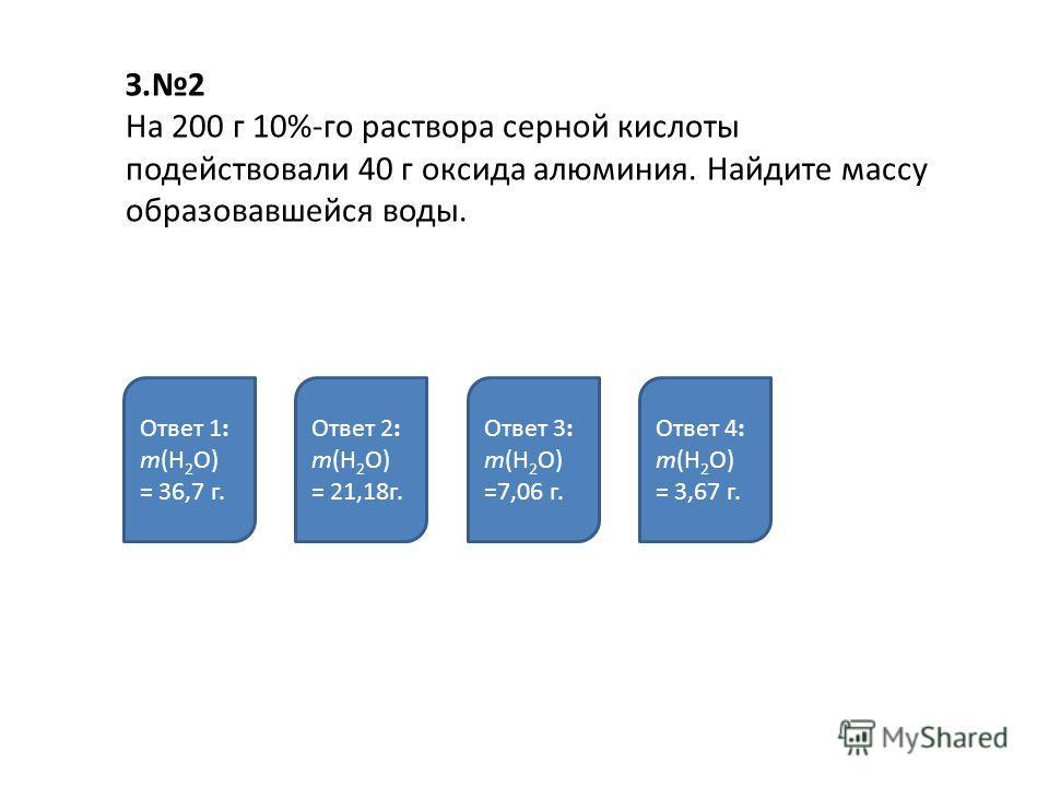 З.2 На 200 г 10%-го раствора серной кислоты подействовали 40 г оксида алюминия. Найдите массу образовавшейся воды. Ответ 1: m(Н 2 O) = 36,7 г. Ответ 2: m(Н 2 O) = 21,18г. Ответ 3: m(Н 2 O) =7,06 г. Ответ 4: m(Н 2 O) = 3,67 г.