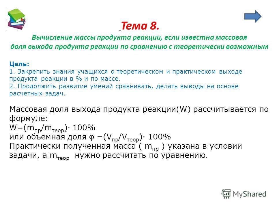 Тема 8. Вычисление массы продукта реакции, если известна массовая доля выхода продукта реакции по сравнению с теоретически возможным Цель: 1. Закрепить знания учащихся о теоретическом и практическом выходе продукта реакции в % и по массе. 2. Продолжи