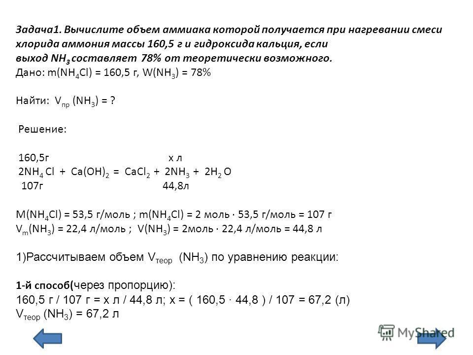 Задача1. Вычислите объем аммиака которой получается при нагревании смеси хлорида аммония массы 160,5 г и гидроксида кальция, если выход NH 3 составляет 78% от теоретически возможного. Дано: m(NН 4 Cl) = 160,5 г, W(NН 3 ) = 78% Найти: V пр (NН 3 ) = ?