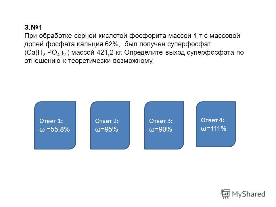 З.1 При обработке серной кислотой фосфорита массой 1 т с массовой долей фосфата кальция 62%, был получен суперфосфат (Ca(H 2 PO 4 ) 2 ) массой 421,2 кг. Определите выход суперфосфата по отношению к теоретически возможному. Ответ 1: ω =55.8% Ответ 2: