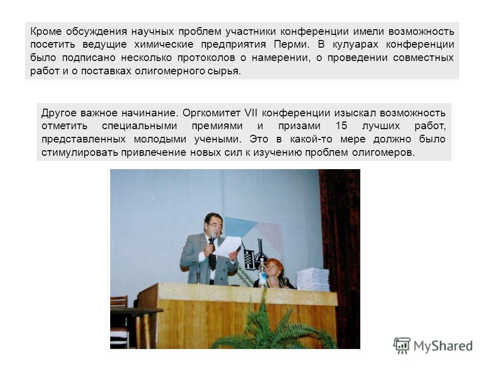 Кроме обсуждения научных проблем участники конференции имели возможность посетить ведущие химические предприятия Перми. В кулуарах конференции было подписано несколько протоколов о намерении, о проведении совместных работ и о поставках олигомерного с