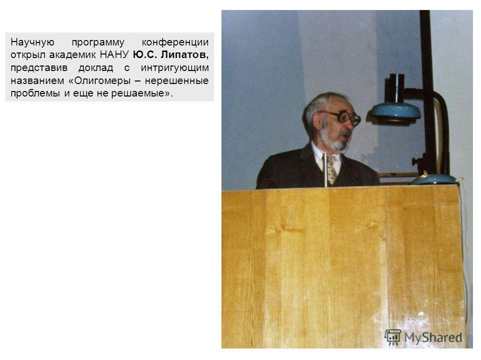 Научную программу конференции открыл академик НАНУ Ю.С. Липатов, представив доклад с интригующим названием «Олигомеры – нерешенные проблемы и еще не решаемые».