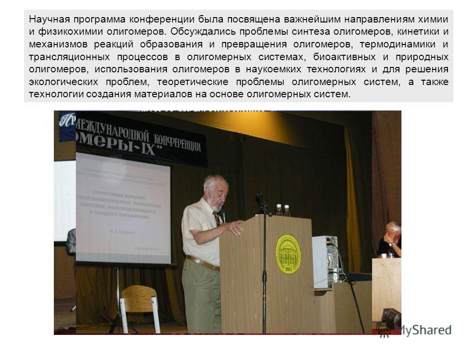 Научная программа конференции была посвящена важнейшим направлениям химии и физикохимии олигомеров. Обсуждались проблемы синтеза олигомеров, кинетики и механизмов реакций образования и превращения олигомеров, термодинамики и трансляционных процессов