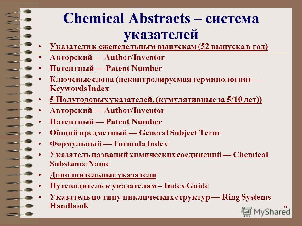 6 Chemical Abstracts – система указателей Указатели к еженедельным выпускам (52 выпуска в год) Авторский Author/Inventor Патентный Patent Number Ключевые слова (неконтролируемая терминология) Keywords Index 5 Полугодовых указателей, (кумулятивные за
