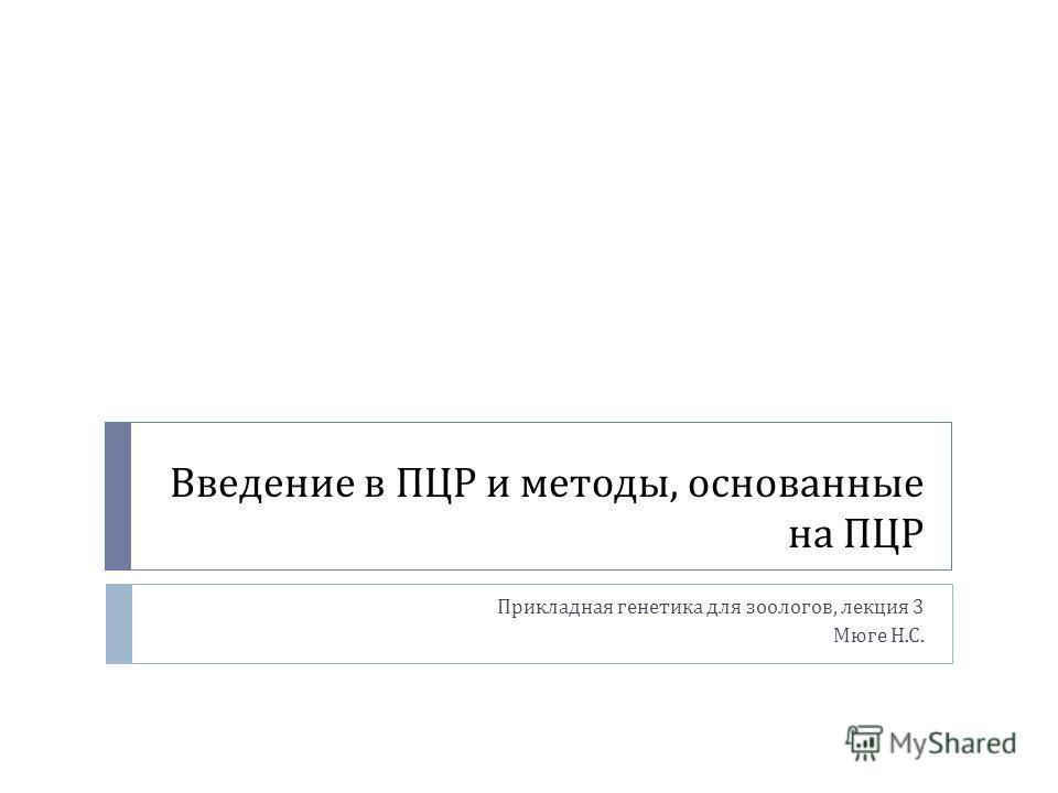 Введение в ПЦР и методы, основанные на ПЦР Прикладная генетика для зоологов, лекция 3 Мюге Н. С.