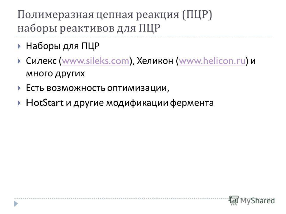Полимеразная цепная реакция ( ПЦР ) наборы реактивов для ПЦР Наборы для ПЦР Силекс (www.sileks.com), Хеликон (www.helicon.ru) и много другихwww.sileks.comwww.helicon.ru Есть возможность оптимизации, HotStart и другие модификации фермента