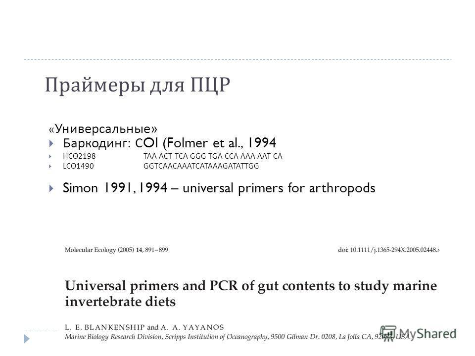 Праймеры для ПЦР « Универсальные » Баркодинг : С OI (Folmer et al., 1994 HCO2198TAA ACT TCA GGG TGA CCA AAA AAT CA LCO1490GGTCAACAAATCATAAAGATATTGG Simon 1991, 1994 – universal primers for arthropods