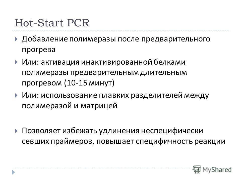 Hot-Start PCR Добавление полимеразы после предварительного прогрева Или : активация инактивированной белками полимеразы предварительным длительным прогревом (10-15 минут ) Или : использование плавких разделителей между полимеразой и матрицей Позволяе