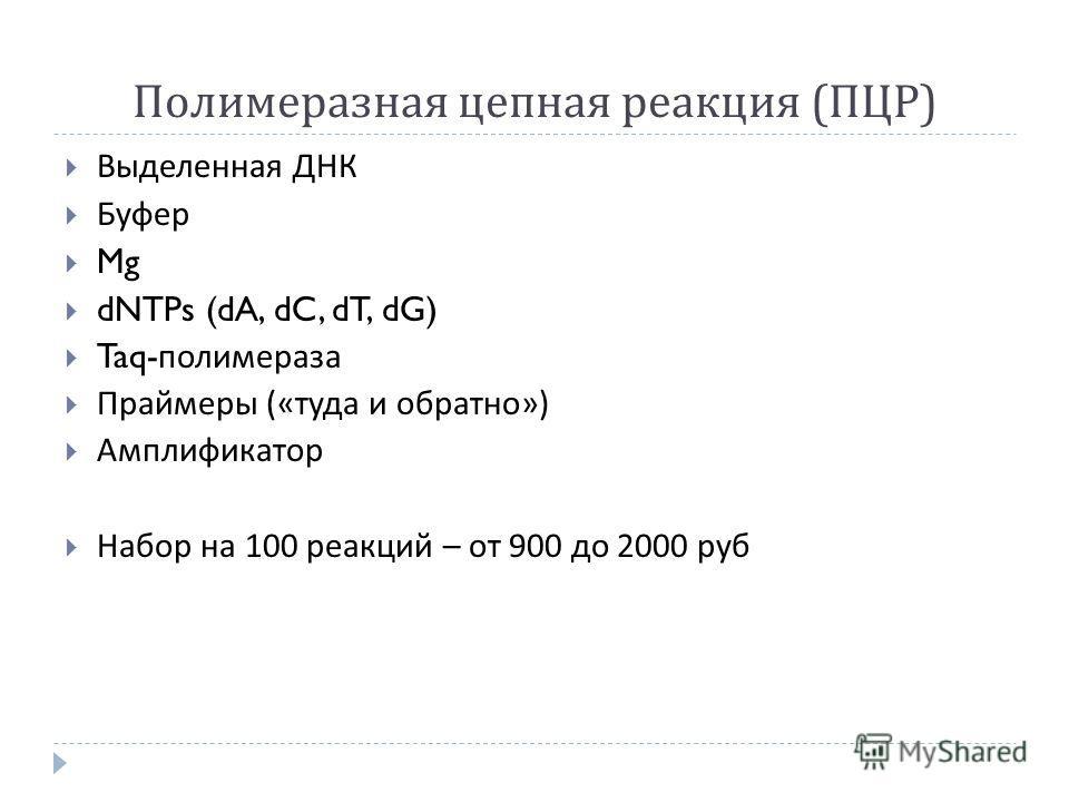 Полимеразная цепная реакция ( ПЦР ) Выделенная ДНК Буфер Mg dNTPs (dA, dC, dT, dG) Taq- полимераза Праймеры (« туда и обратно ») Амплификатор Набор на 100 реакций – от 900 до 2000 руб