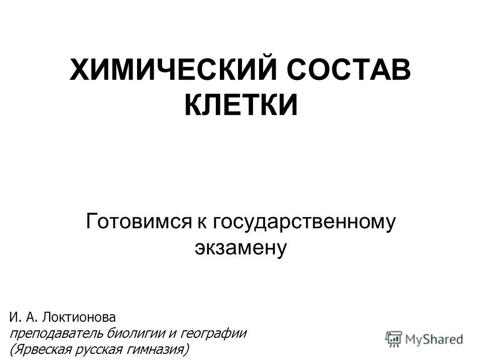 ХИМИЧЕСКИЙ СОСТАВ КЛЕТКИ Готовимся к государственному экзамену И. А. Локтионова преподаватель биолигии и географии (Ярвеская русская гимназия)