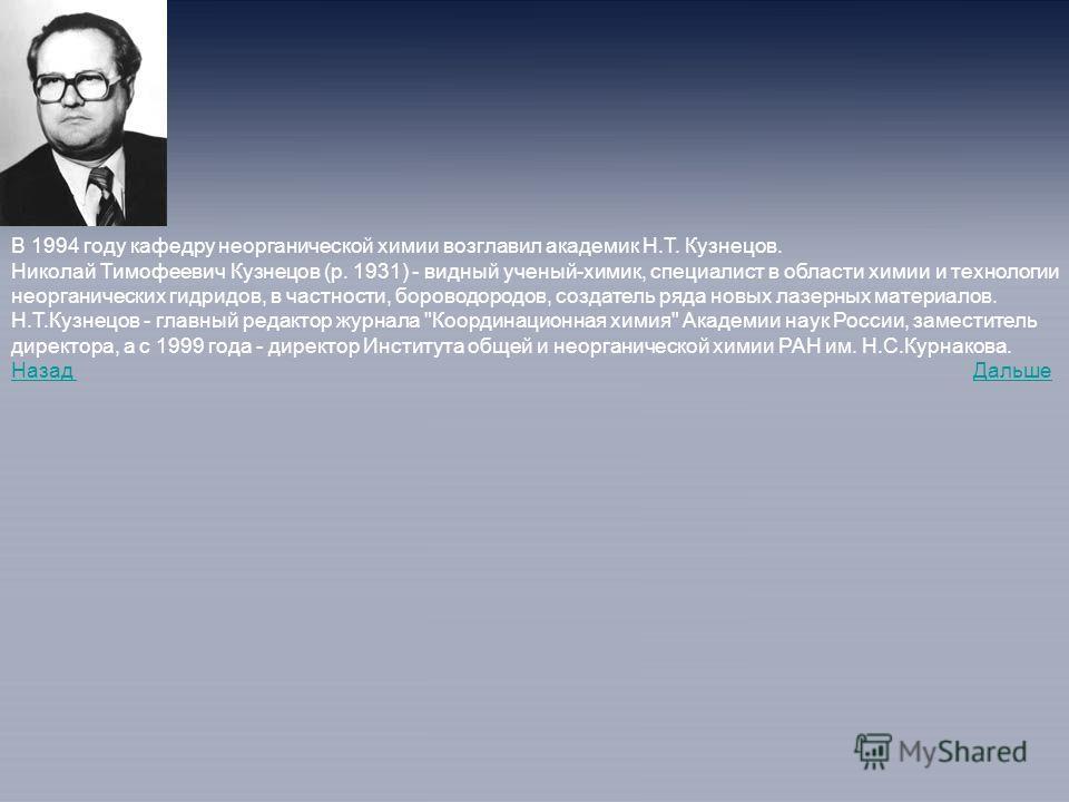 В 1994 году кафедру неорганической химии возглавил академик Н.Т. Кузнецов. Николай Тимофеевич Кузнецов (р. 1931) - видный ученый-химик, специалист в области химии и технологии неорганических гидридов, в частности, бороводородов, создатель ряда новых