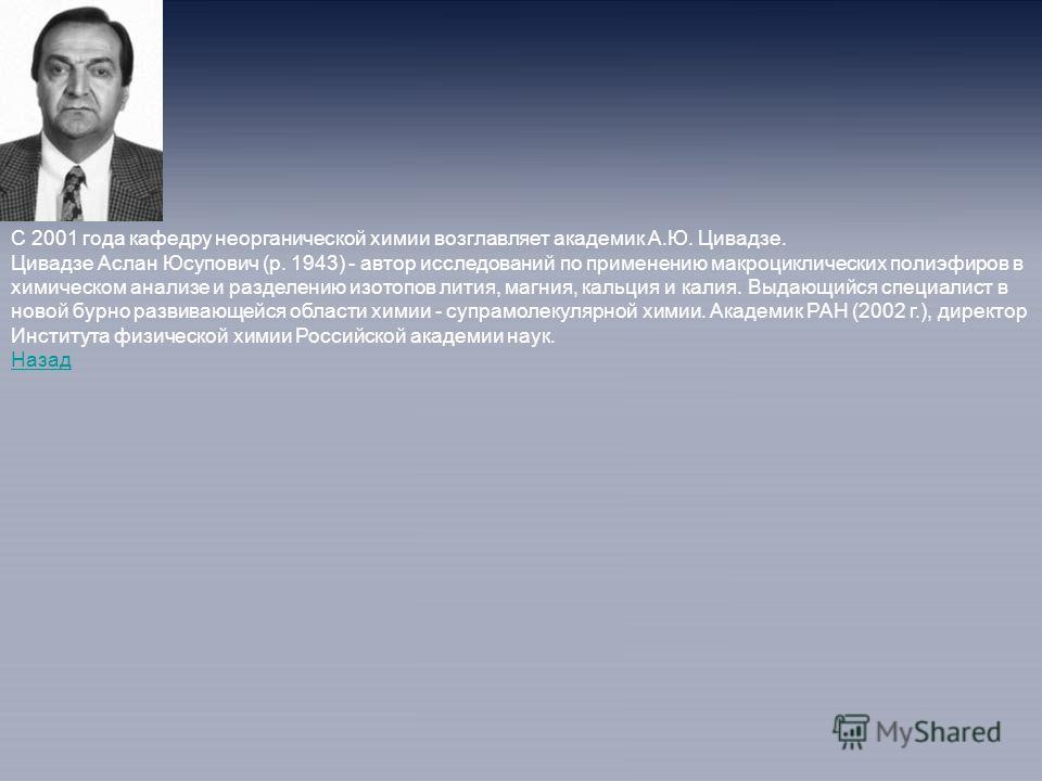 С 2001 года кафедру неорганической химии возглавляет академик А.Ю. Цивадзе. Цивадзе Аслан Юсупович (р. 1943) - автор исследований по применению макроциклических полиэфиров в химическом анализе и разделению изотопов лития, магния, кальция и калия. Выд