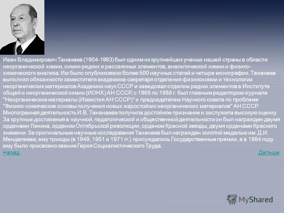Иван Владимирович Тананаев (1904-1993) был одним из крупнейших ученых нашей страны в области неорганической химии, химии редких и рассеянных элементов, аналитической химии и физико- химического анализа. Им было опубликовано более 500 научных статей и