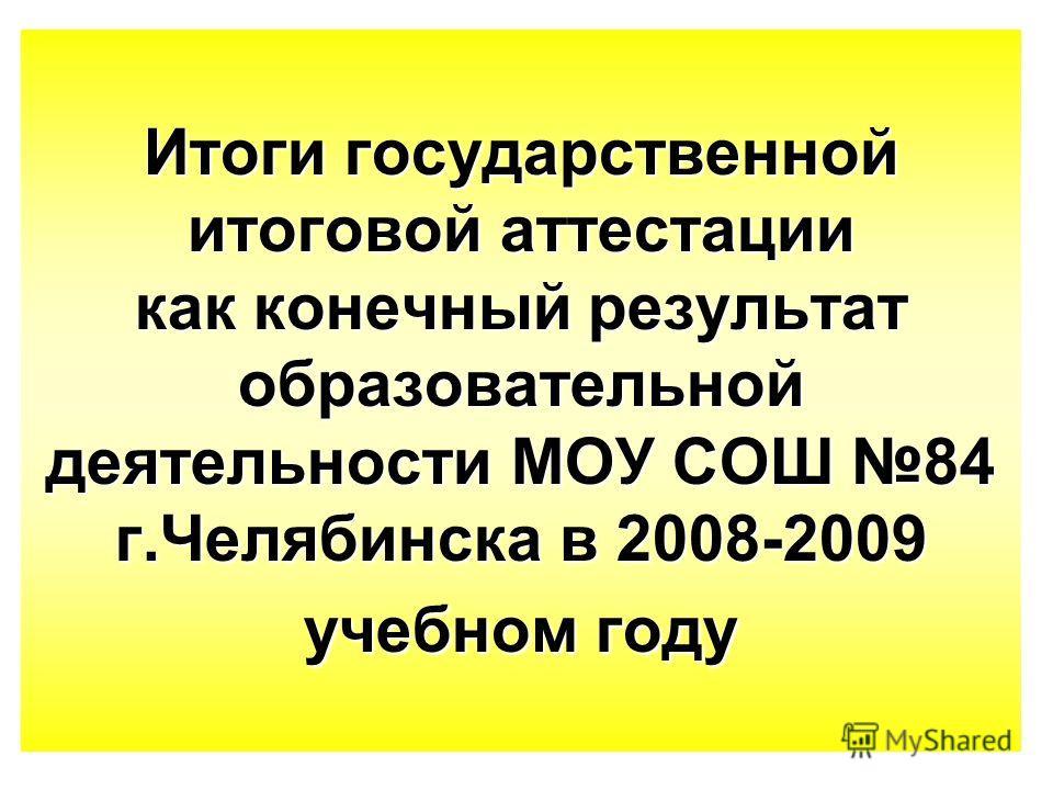 Итоги государственной итоговой аттестации как конечный результат образовательной деятельности МОУ СОШ 84 г.Челябинска в 2008-2009 учебном году