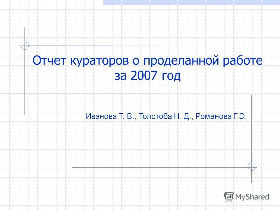 Иванова Т. В., Толстоба Н. Д., Романова Г.Э. Отчет кураторов о проделанной работе за 2007 год