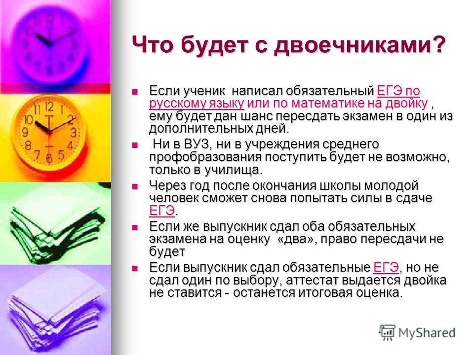 Что будет с двоечниками? Если ученик написал обязательный ЕГЭ по русскому языку или по математике на двойку, ему будет дан шанс пересдать экзамен в один из дополнительных дней. Если ученик написал обязательный ЕГЭ по русскому языку или по математике