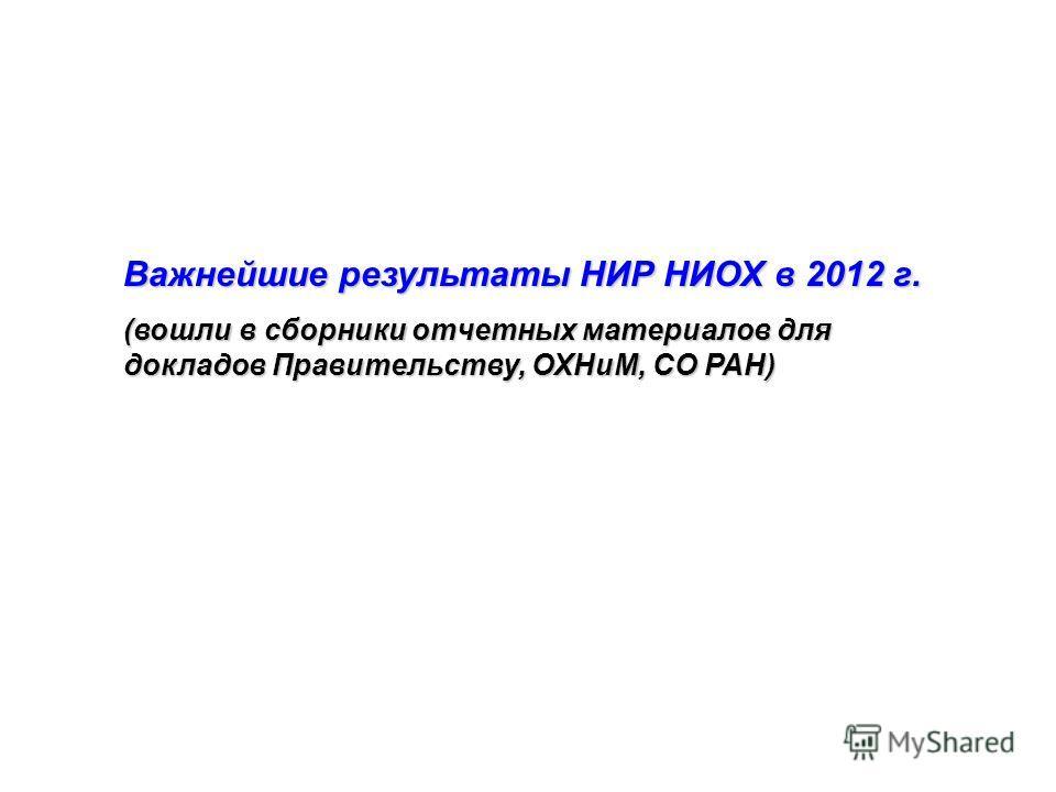 Важнейшие результаты НИР НИОХ в 2012 г. (вошли в сборники отчетных материалов для докладов Правительству, ОХНиМ, СО РАН)