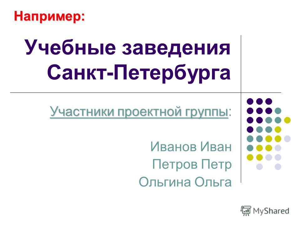 Учебные заведения Санкт-Петербурга Участники проектной группы Участники проектной группы: Иванов Иван Петров Петр Ольгина Ольга Например: