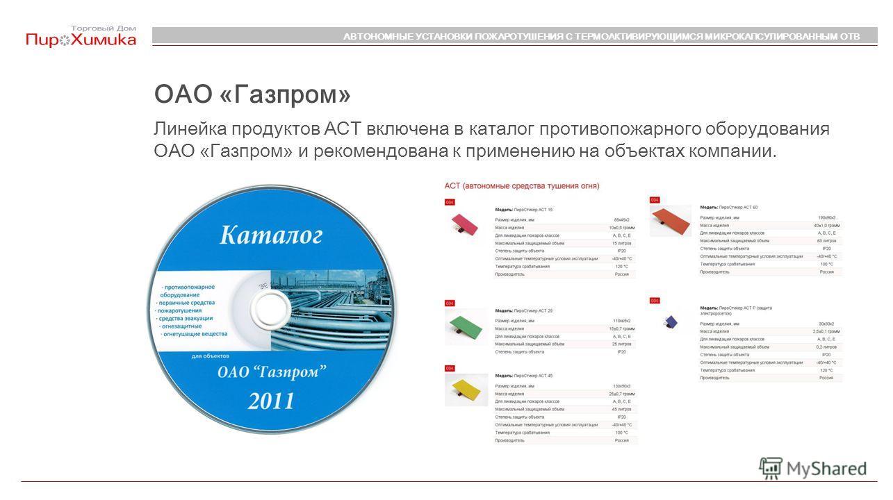 ОАО «Газпром» Линейка продуктов АСТ включена в каталог противопожарного оборудования ОАО «Газпром» и рекомендована к применению на объектах компании. АВТОНОМНЫЕ УСТАНОВКИ ПОЖАРОТУШЕНИЯ С ТЕРМОАКТИВИРУЮЩИМСЯ МИКРОКАПСУЛИРОВАННЫМ ОТВ