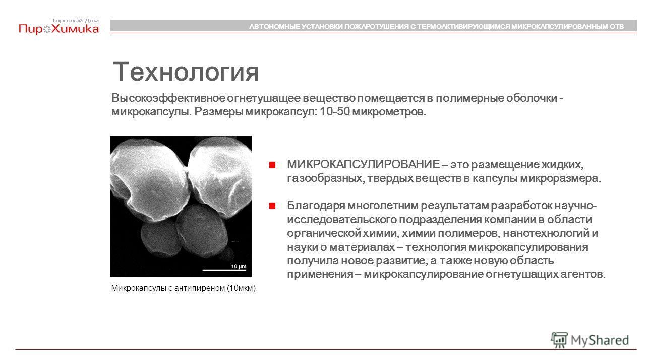Микрокапсулы с антипиреном (10мкм) Высокоэффективное огнетушащее вещество помещается в полимерные оболочки - микрокапсулы. Размеры микрокапсул: 10-50 микрометров. Технология МИКРОКАПСУЛИРОВАНИЕ – это размещение жидких, газообразных, твердых веществ в