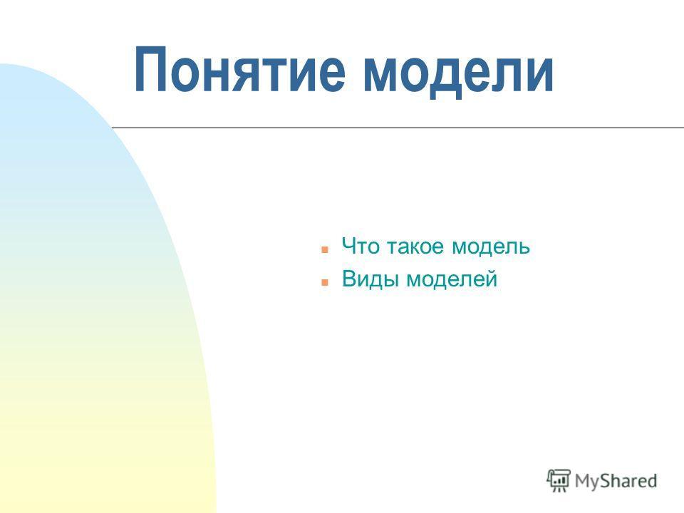 Понятие модели n Что такое модель n Виды моделей