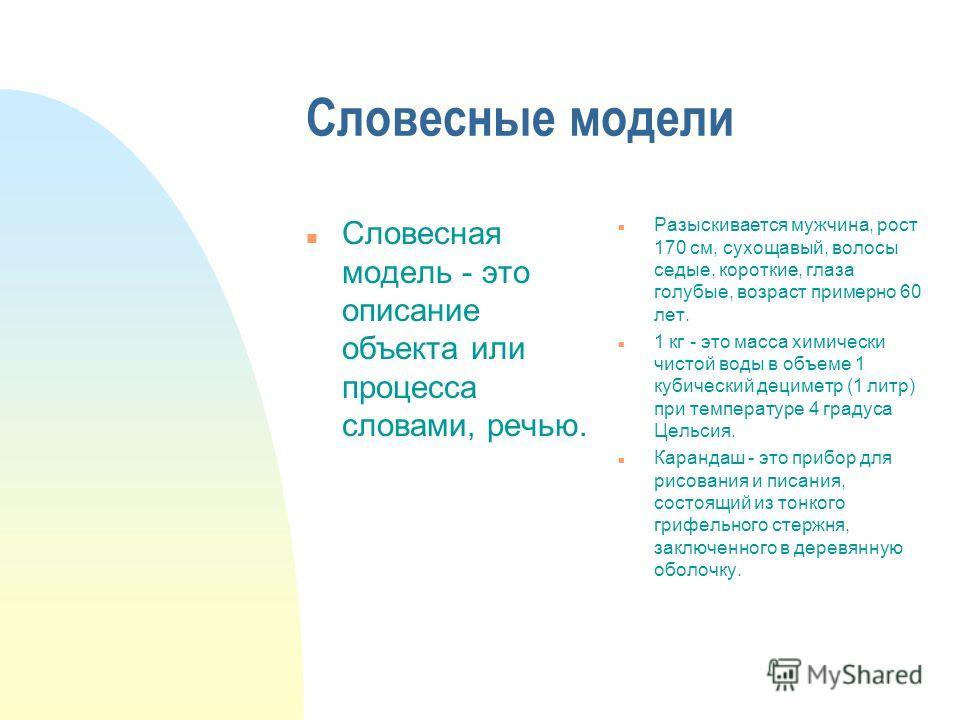 Словесные модели n Словесная модель - это описание объекта или процесса словами, речью. n Разыскивается мужчина, рост 170 см, сухощавый, волосы седые, короткие, глаза голубые, возраст примерно 60 лет. n 1 кг - это масса химически чистой воды в объеме