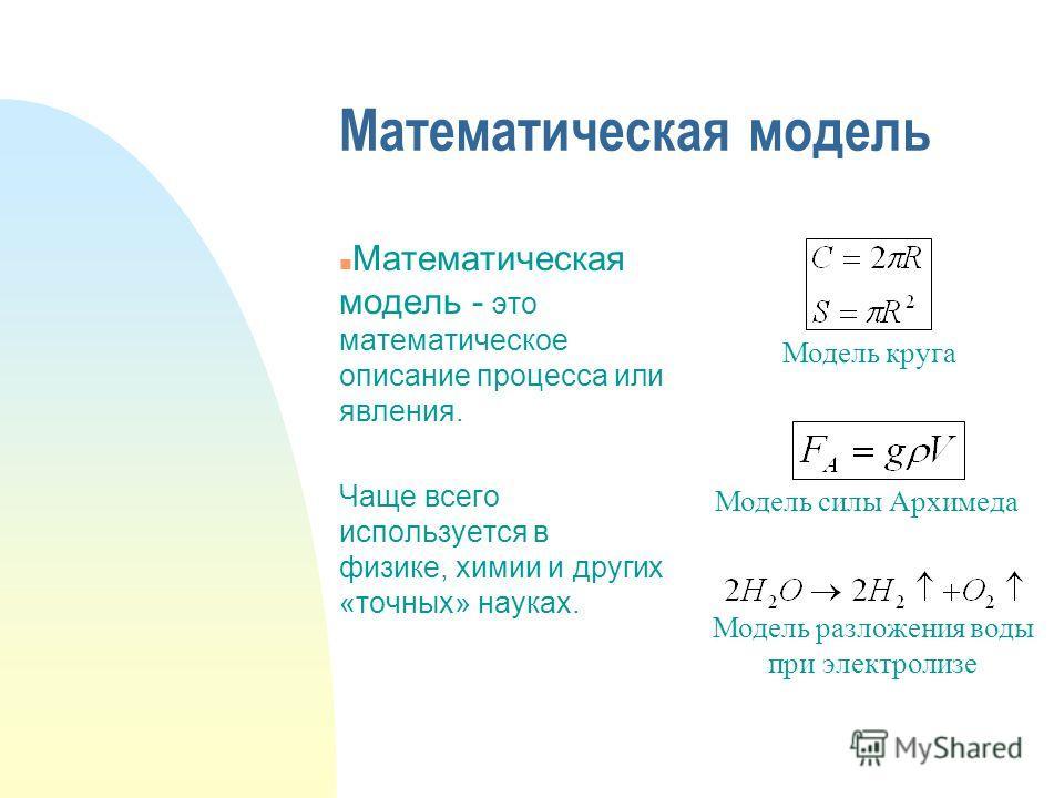 Математическая модель n Математическая модель - это математическое описание процесса или явления. Чаще всего используется в физике, химии и других «точных» науках. Модель круга Модель силы Архимеда Модель разложения воды при электролизе