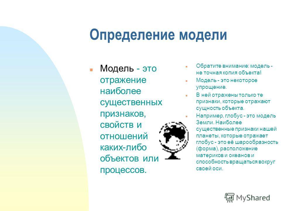 Определение модели n Модель - это отражение наиболее существенных признаков, свойств и отношений каких-либо объектов или процессов. n Обратите внимание: модель - не точная копия объекта! n Модель - это некоторое упрощение. n В ней отражены только те
