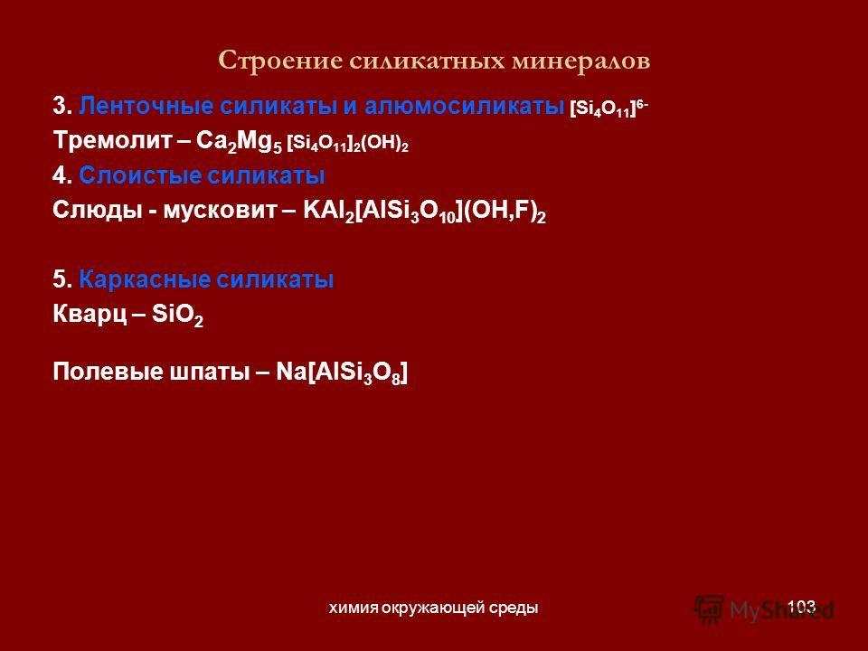 химия окружающей среды103 Строение силикатных минералов 3. Ленточные силикаты и алюмосиликаты [Si 4 O 11 ] 6- Тремолит – Ca 2 Mg 5 [Si 4 O 11 ] 2 (OH) 2 4. Слоистые силикаты Слюды - мусковит – KAl 2 [AlSi 3 O 10 ](OH,F) 2 5. Каркасные силикаты Кварц