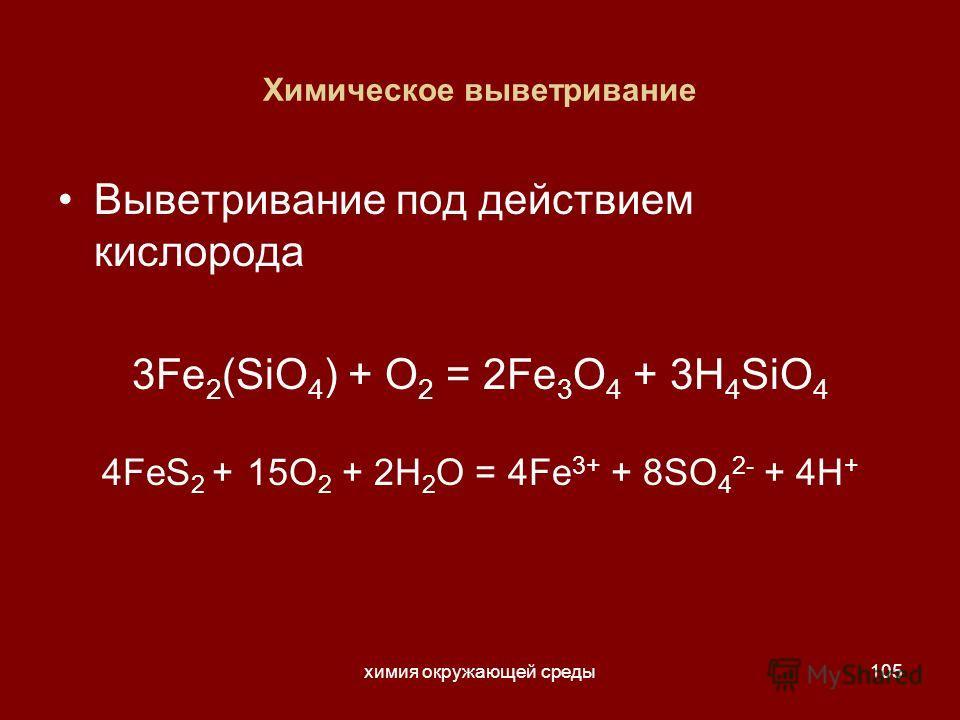 химия окружающей среды105 Химическое выветривание Выветривание под действием кислорода 3Fe 2 (SiO 4 ) + O 2 = 2Fe 3 O 4 + 3H 4 SiO 4 4FeS 2 + 15O 2 + 2H 2 O = 4Fe 3+ + 8SO 4 2- + 4H +