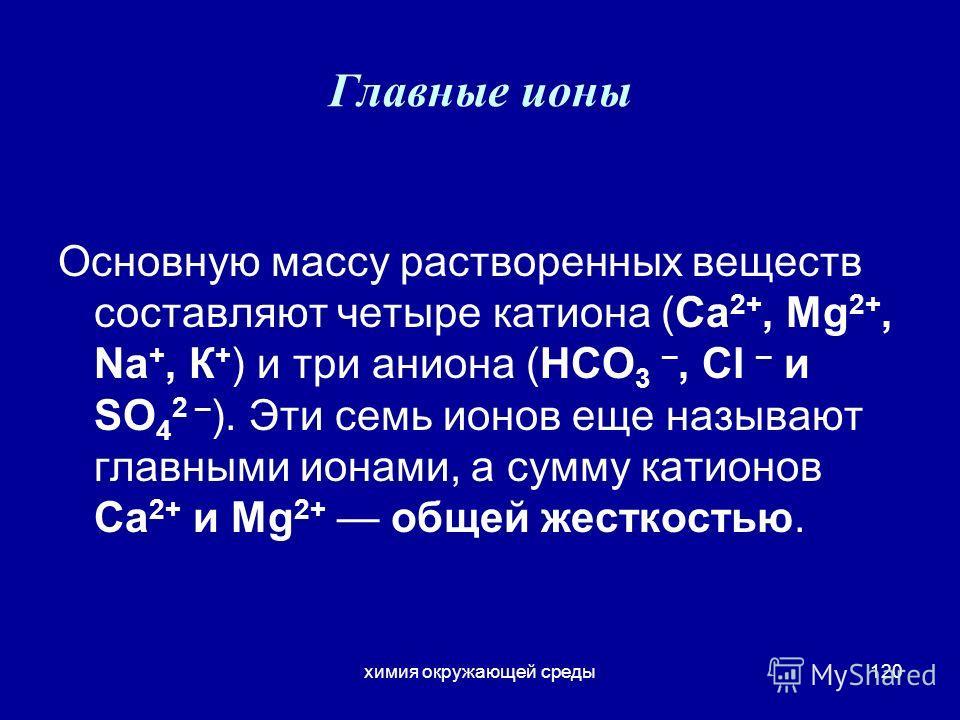 химия окружающей среды120 Главные ионы Основную массу растворенных веществ составляют четыре катиона (Са 2+, Mg 2+, Na +, К + ) и три аниона (НСО 3 –, Сl – и SO 4 2 – ). Эти семь ионов еще называют главными ионами, а сумму катионов Са 2+ и Mg 2+ обще