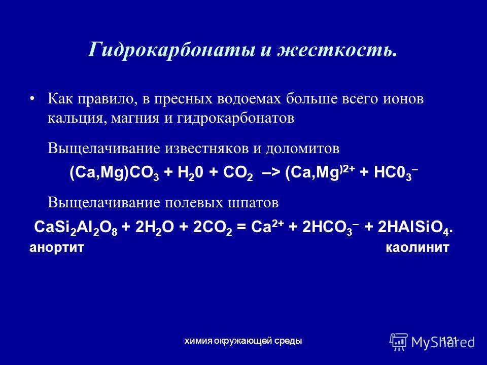 химия окружающей среды121 Гидрокарбонаты и жесткость. Как правило, в пресных водоемах больше всего ионов кальция, магния и гидрокарбонатов Выщелачивание известняков и доломитов (Ca,Mg)CO 3 + Н 2 0 + СО 2 –> (Ca,Mg )2+ + НС0 3 – Выщелачивание полевых