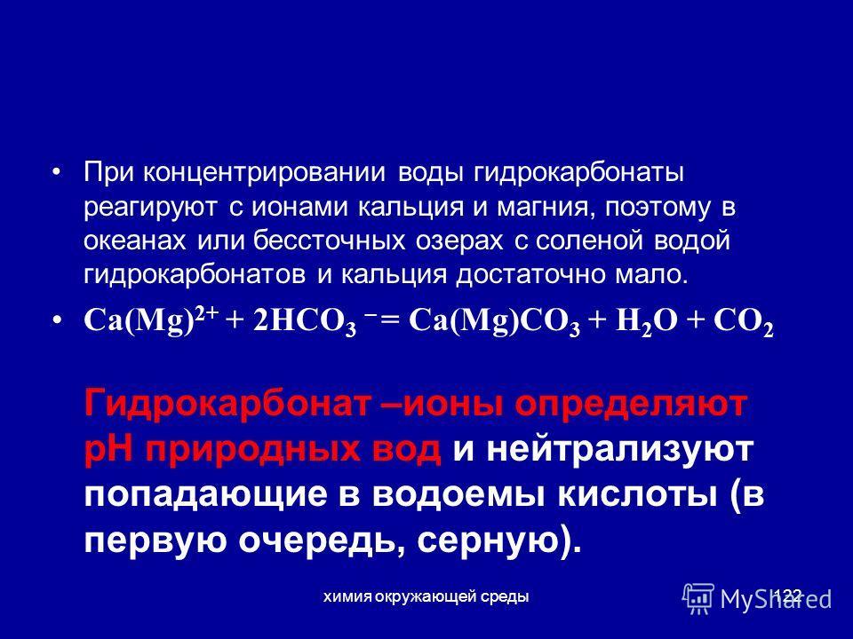 химия окружающей среды122 При концентрировании воды гидрокарбонаты реагируют с ионами кальция и магния, поэтому в океанах или бессточных озерах с соленой водой гидрокарбонатов и кальция достаточно мало. Са(Mg) 2+ + 2HCО 3 – = Ca(Mg)CO 3 + Н 2 О + СО