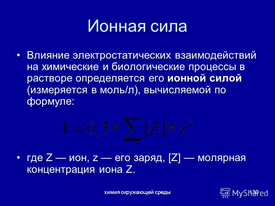 химия окружающей среды130 Ионная сила Влияние электростатических взаимодействий на химические и биологические процессы в растворе определяется его ионной силой (измеряется в моль/л), вычисляемой по формуле: где Z ион, z его заряд, [Z] молярная концен