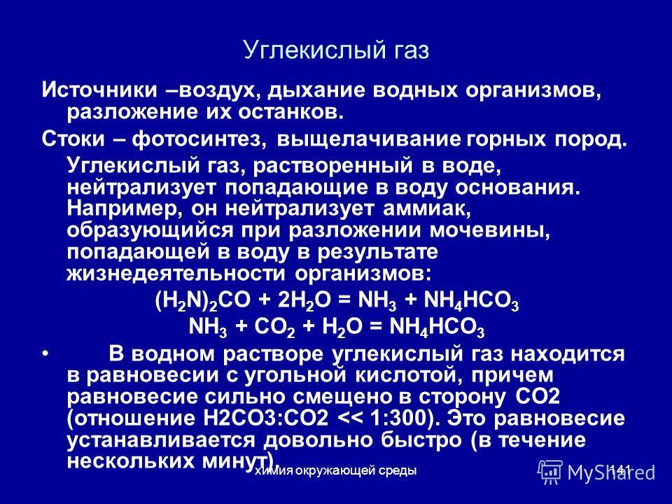химия окружающей среды141 Углекислый газ Источники –воздух, дыхание водных организмов, разложение их останков. Стоки – фотосинтез, выщелачивание горных пород. Углекислый газ, растворенный в воде, нейтрализует попадающие в воду основания. Например, он