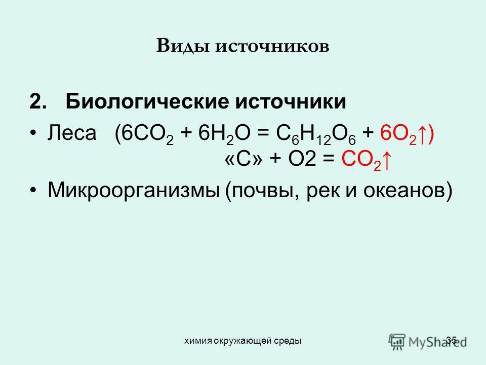 химия окружающей среды35 Виды источников 2. Биологические источники Леса (6СО 2 + 6Н 2 О = С 6 Н 12 О 6 + 6О 2 ) «С» + О2 = СО 2 Микроорганизмы (почвы, рек и океанов)