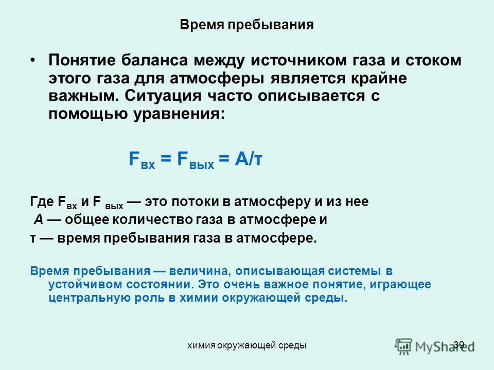 химия окружающей среды39 Время пребывания Понятие баланса между источником газа и стоком этого газа для атмосферы является крайне важным. Ситуация часто описывается с помощью уравнения: F вх = F вых = A/τ Где F вх и F вых это потоки в атмосферу и из