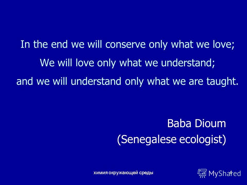 химия окружающей среды4 In the end we will conserve only what we love; We will love only what we understand; and we will understand only what we are taught. Baba Dioum (Senegalese ecologist)