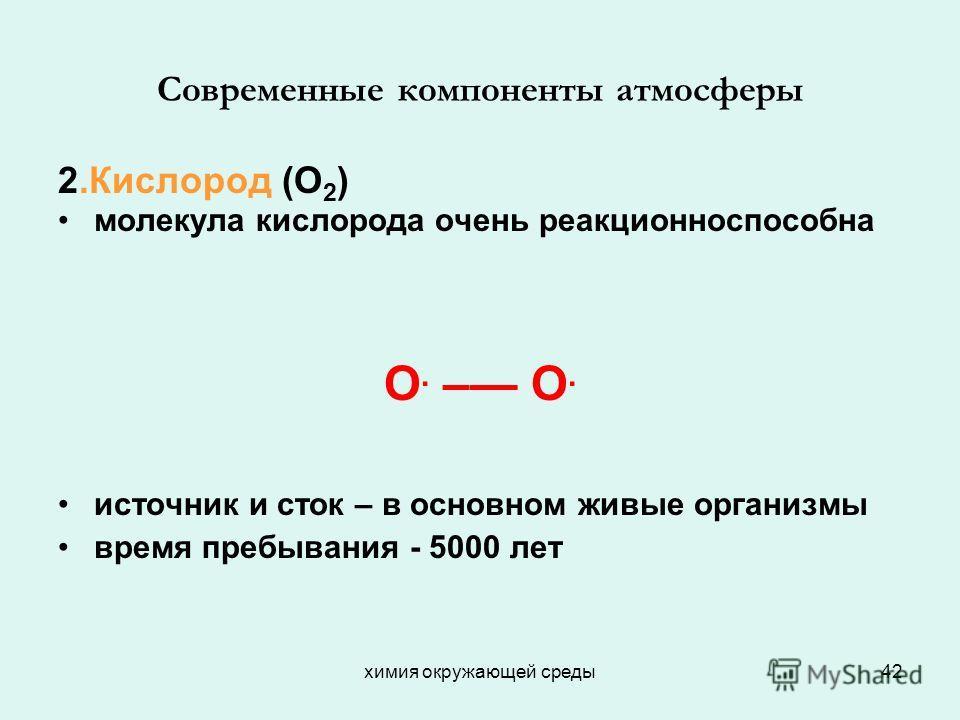 химия окружающей среды42 Современные компоненты атмосферы 2.Кислород (О 2 ) молекула кислорода очень реакционноспособна О. – О. источник и сток – в основном живые организмы время пребывания - 5000 лет