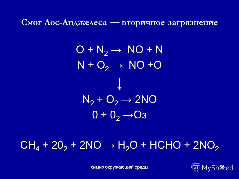 химия окружающей среды56 Смог Лос-Анджелеса вторичное загрязнение O + N 2 NO + N N + O 2 NO +O N 2 + O 2 2NO 0 + 0 2 Oз СН 4 + 20 2 + 2NO H 2 O + НСНО + 2NO 2