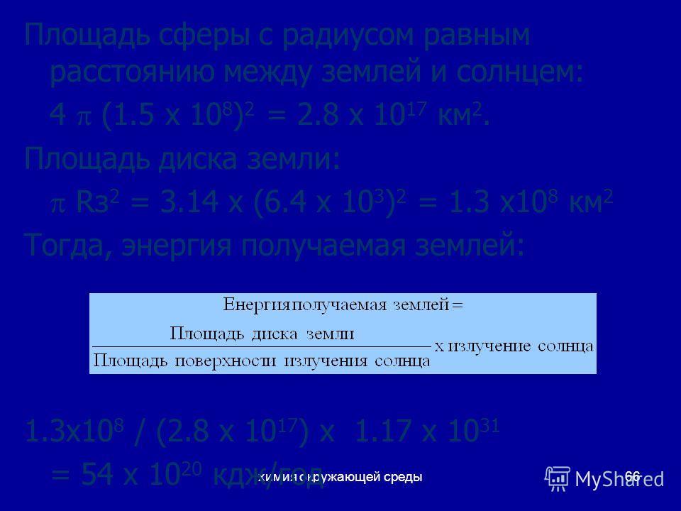 химия окружающей среды66 Площадь сферы с радиусом равным расстоянию между землей и солнцем: 4 (1.5 x 10 8 ) 2 = 2.8 x 10 17 км 2. Площадь диска земли: Rз 2 = 3.14 x (6.4 x 10 3 ) 2 = 1.3 x10 8 км 2 Тогда, энергия получаемая землей: 1.3x10 8 / (2.8 x