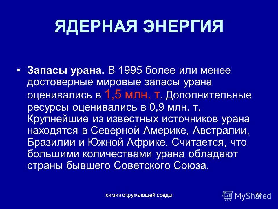 химия окружающей среды77 ЯДЕРНАЯ ЭНЕРГИЯ Запасы урана. В 1995 более или менее достоверные мировые запасы урана оценивались в 1,5 млн. т. Дополнительные ресурсы оценивались в 0,9 млн. т. Крупнейшие из известных источников урана находятся в Северной Ам