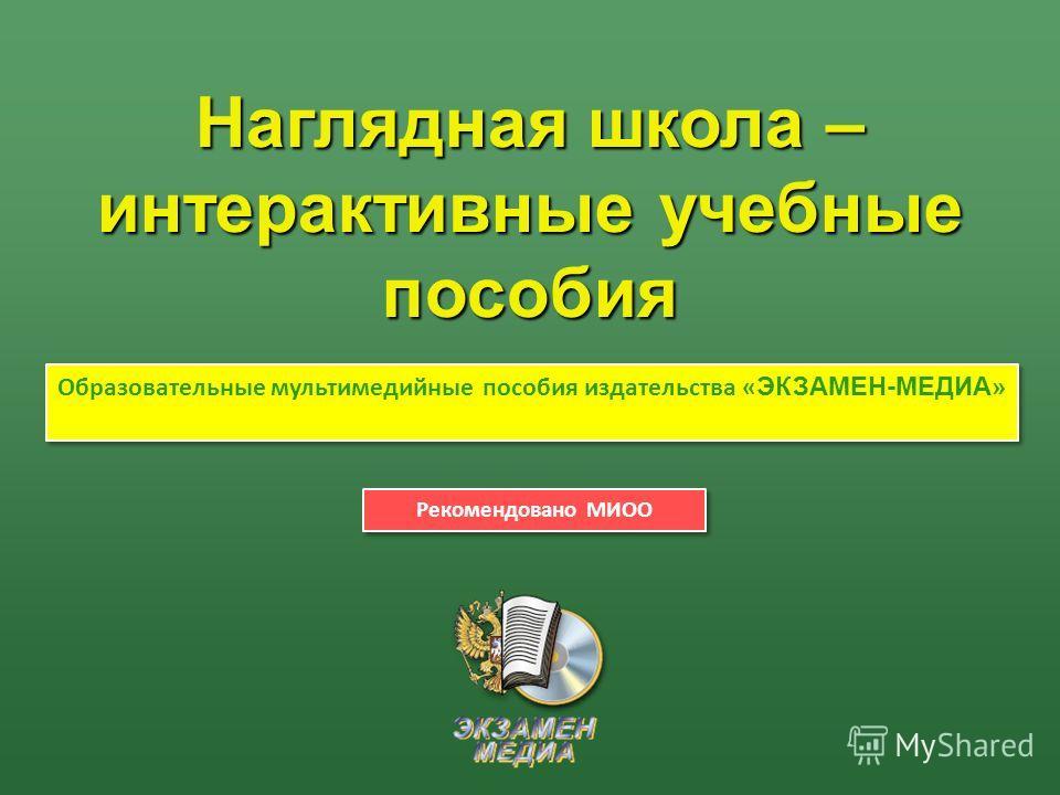 Наглядная школа – интерактивные учебные пособия Образовательные мультимедийные пособия издательства « ЭКЗАМЕН-МЕДИА » Рекомендовано МИОО